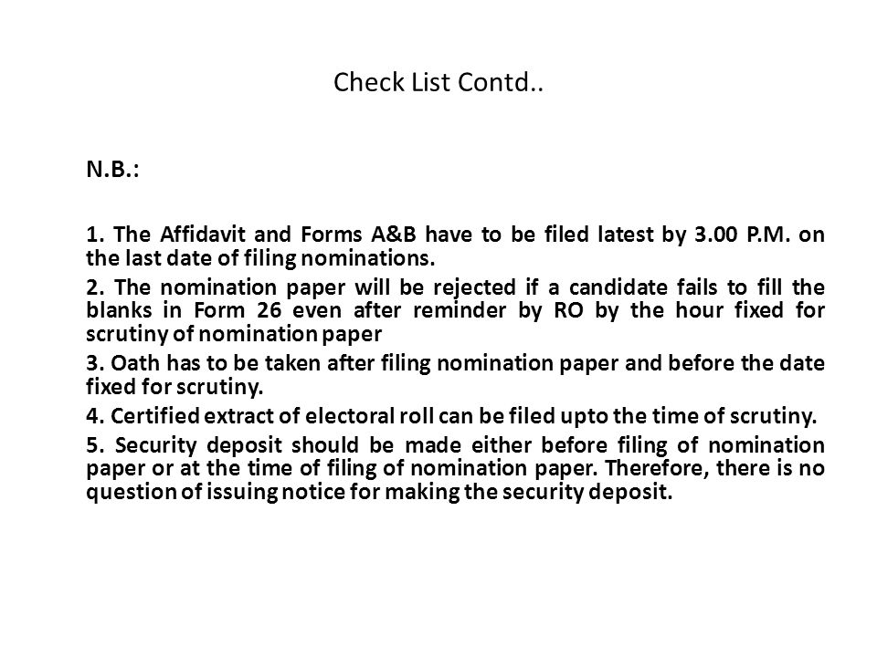 Check List Contd.. N.B.: 1. The Affidavit and Forms A&B have to be filed latest by 3.00 P.M. on the last date of filing nominations.