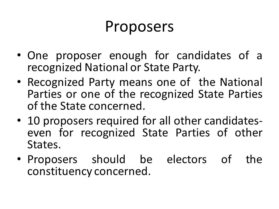 Proposers One proposer enough for candidates of a recognized National or State Party.