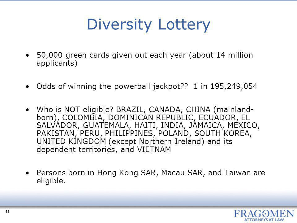 Diversity Lottery 50,000 green cards given out each year (about 14 million applicants) Odds of winning the powerball jackpot 1 in 195,249,054.