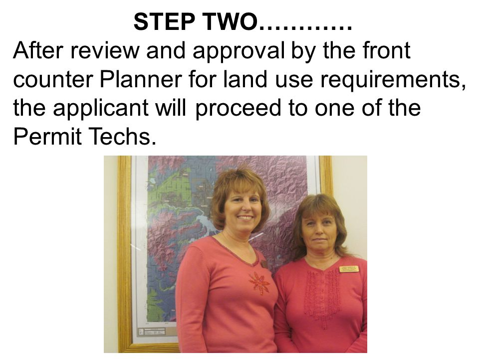 STEP TWO………… After review and approval by the front counter Planner for land use requirements, the applicant will proceed to one of the Permit Techs.
