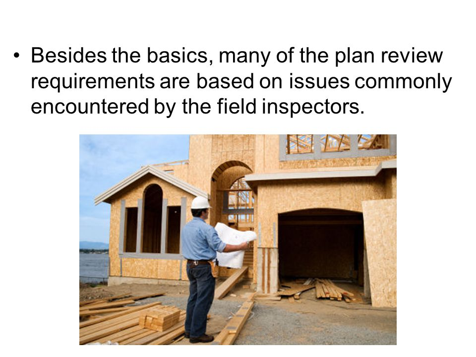 Besides the basics, many of the plan review requirements are based on issues commonly encountered by the field inspectors.