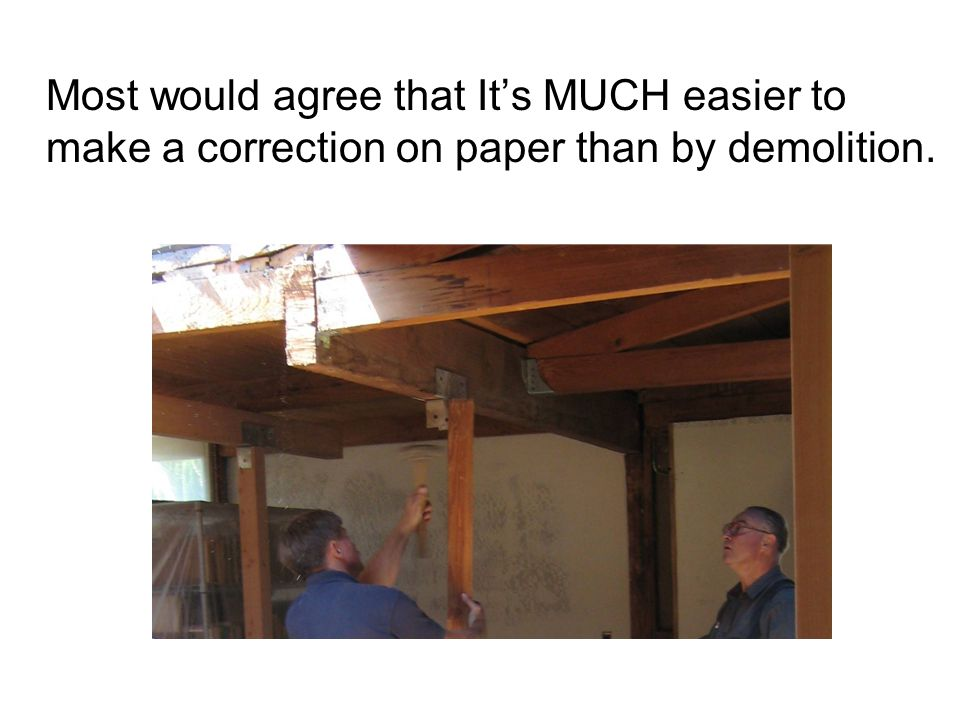 Most would agree that It's MUCH easier to make a correction on paper than by demolition.