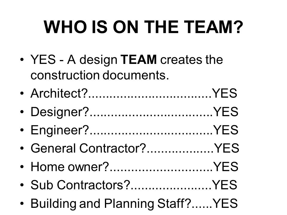 WHO IS ON THE TEAM YES - A design TEAM creates the construction documents. Architect ...................................YES.