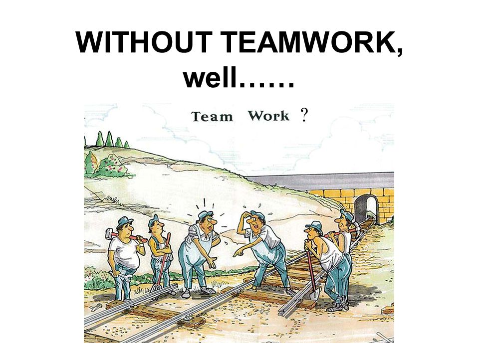 WITHOUT TEAMWORK, well……