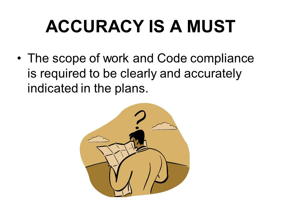 ACCURACY IS A MUST The scope of work and Code compliance is required to be clearly and accurately indicated in the plans.