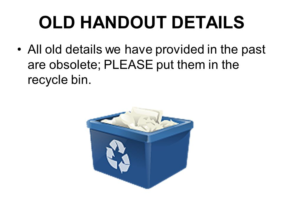 OLD HANDOUT DETAILS All old details we have provided in the past are obsolete; PLEASE put them in the recycle bin.