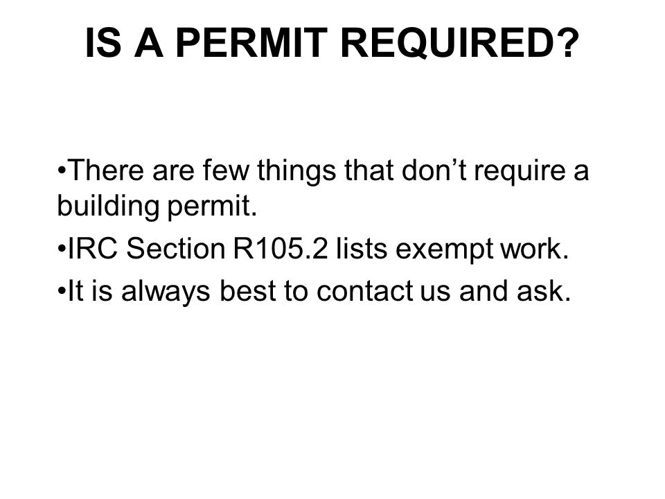IS A PERMIT REQUIRED There are few things that don't require a building permit. IRC Section R105.2 lists exempt work.