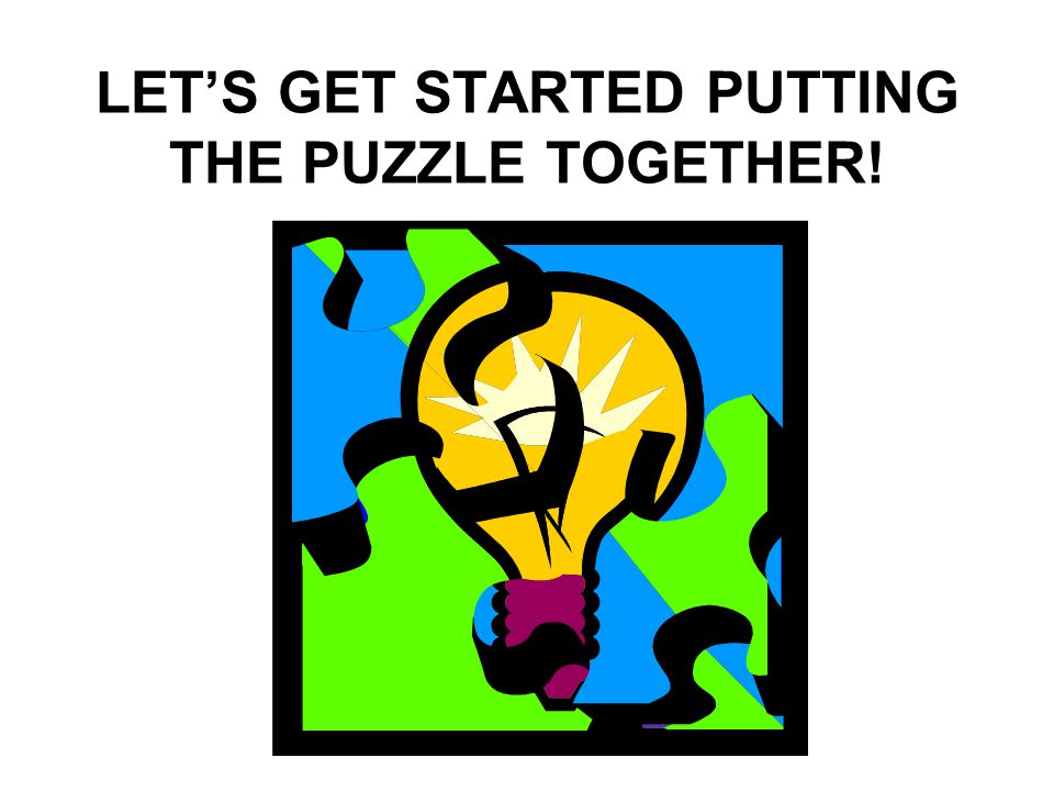 LET'S GET STARTED PUTTING THE PUZZLE TOGETHER!