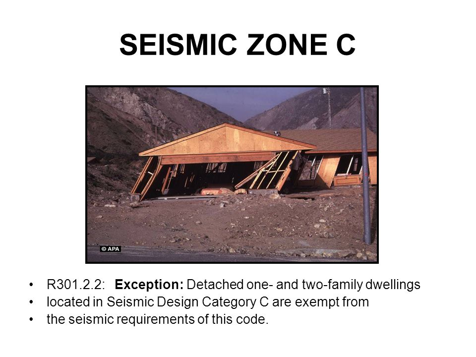 SEISMIC ZONE C R301.2.2: Exception: Detached one- and two-family dwellings. located in Seismic Design Category C are exempt from.
