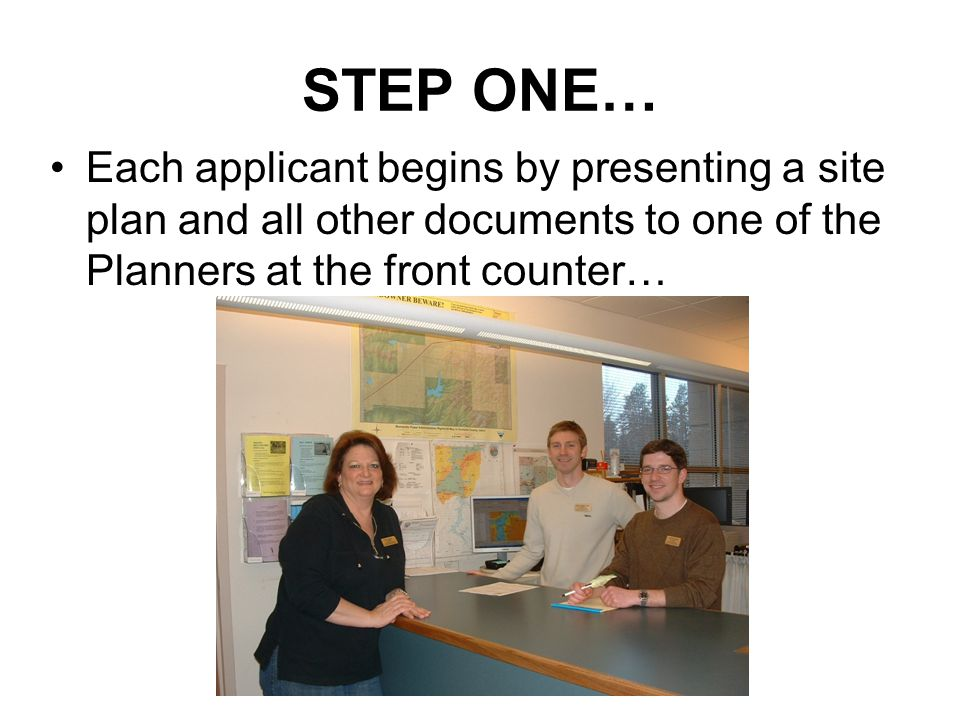 STEP ONE… Each applicant begins by presenting a site plan and all other documents to one of the Planners at the front counter…