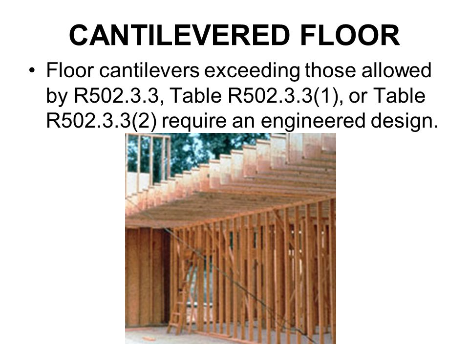 CANTILEVERED FLOOR Floor cantilevers exceeding those allowed by R502.3.3, Table R502.3.3(1), or Table R502.3.3(2) require an engineered design.