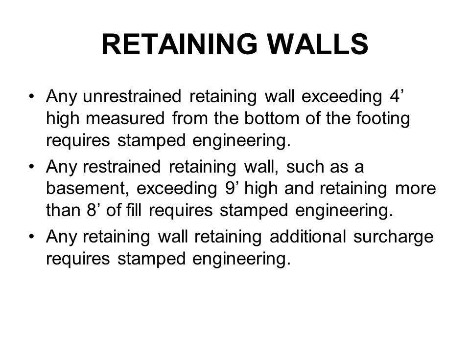 RETAINING WALLS Any unrestrained retaining wall exceeding 4' high measured from the bottom of the footing requires stamped engineering.