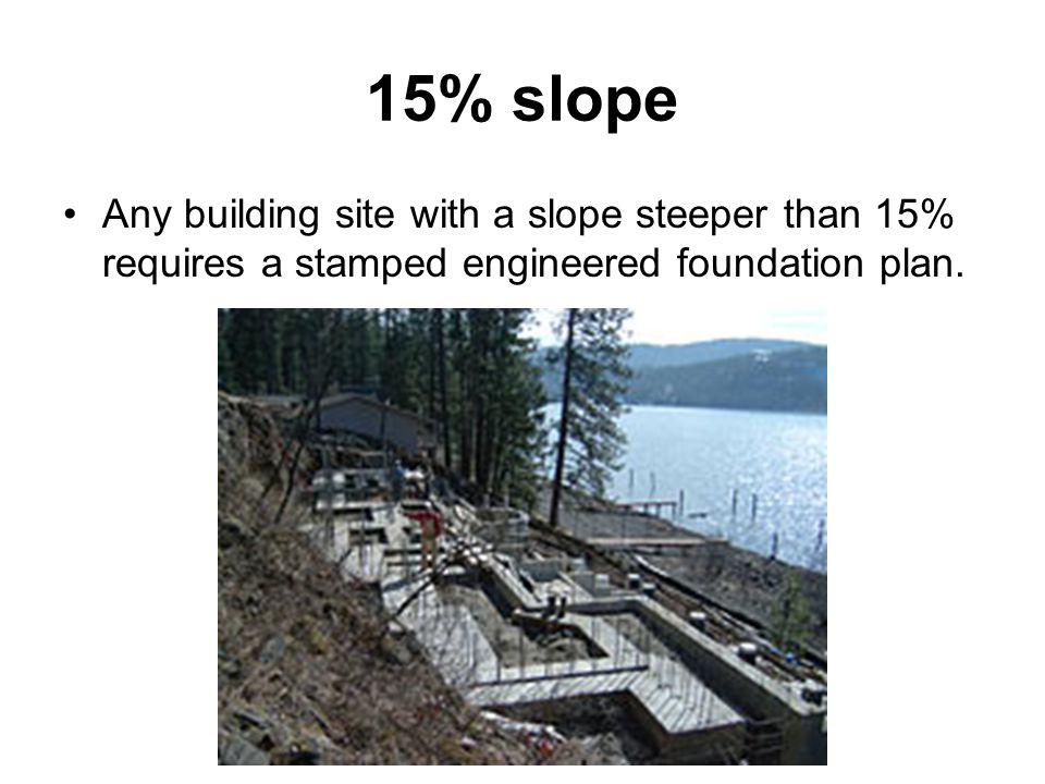 15% slope Any building site with a slope steeper than 15% requires a stamped engineered foundation plan.