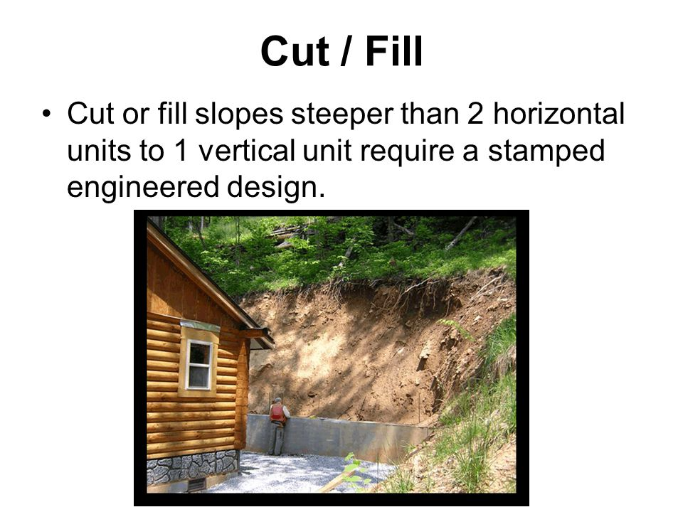 Cut / Fill Cut or fill slopes steeper than 2 horizontal units to 1 vertical unit require a stamped engineered design.