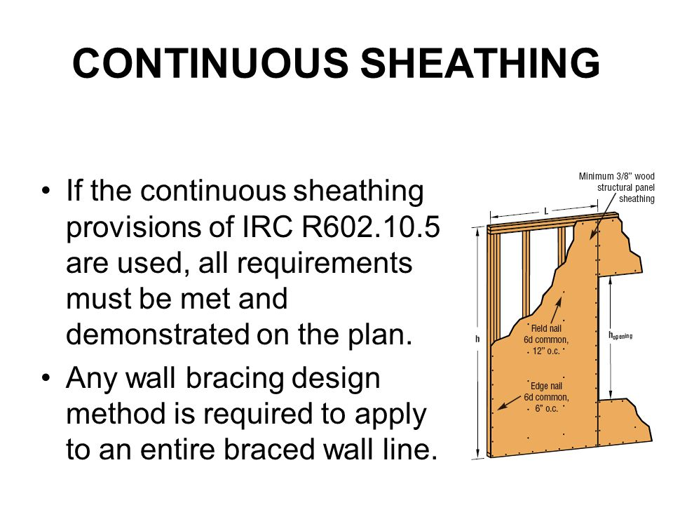 CONTINUOUS SHEATHING If the continuous sheathing provisions of IRC R602.10.5 are used, all requirements must be met and demonstrated on the plan.