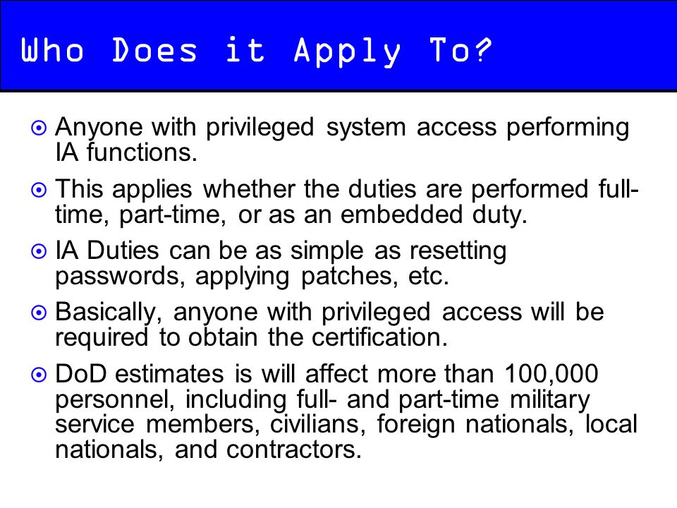 Who Does it Apply To Anyone with privileged system access performing IA functions.