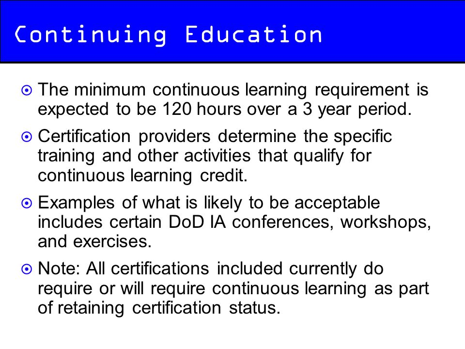 Continuing Education The minimum continuous learning requirement is expected to be 120 hours over a 3 year period.