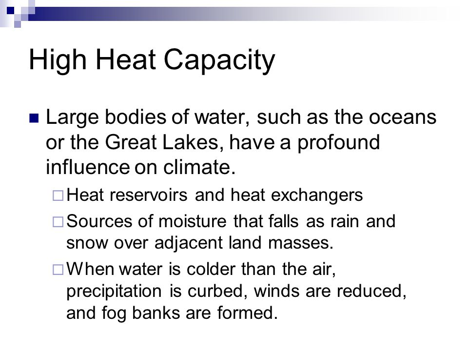High Heat Capacity Large bodies of water, such as the oceans or the Great Lakes, have a profound influence on climate.