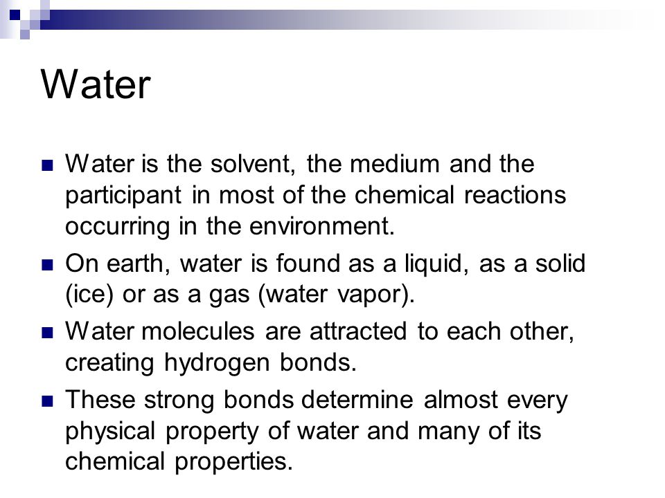 Water Water is the solvent, the medium and the participant in most of the chemical reactions occurring in the environment.