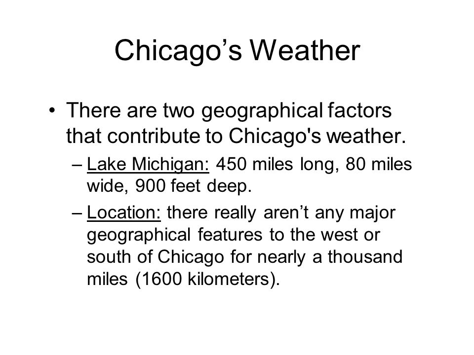 Chicago's Weather There are two geographical factors that contribute to Chicago s weather.