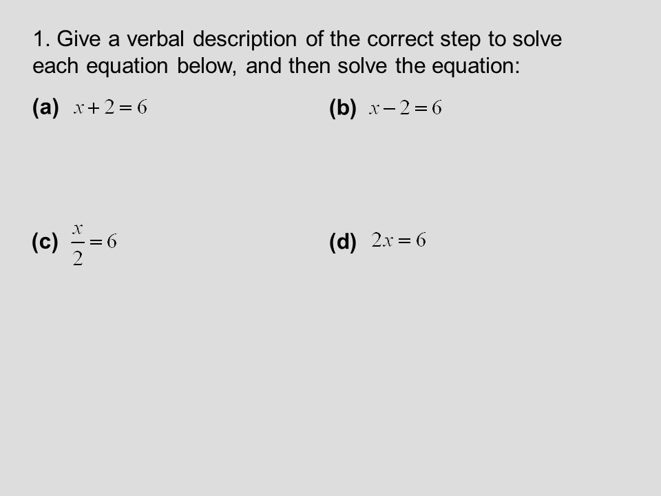 1. Give a verbal description of the correct step to solve each equation below, and then solve the equation: