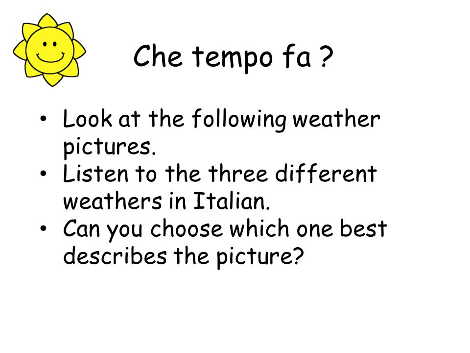 Che tempo fa Look at the following weather pictures.