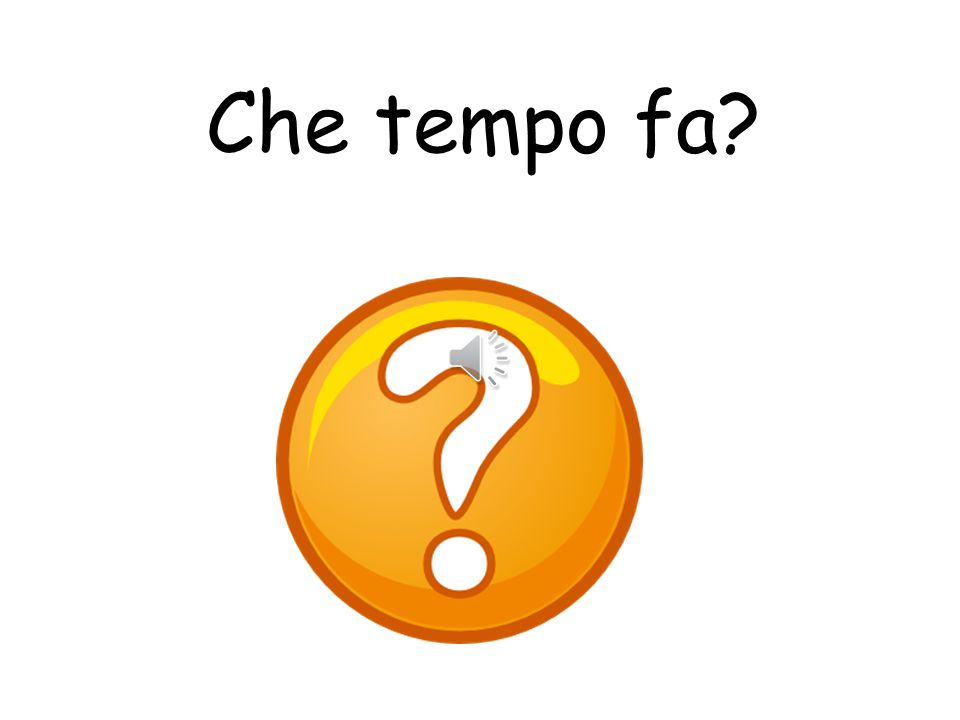 Che tempo fa What is the weather like
