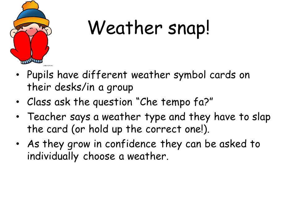 Weather snap! Pupils have different weather symbol cards on their desks/in a group. Class ask the question Che tempo fa