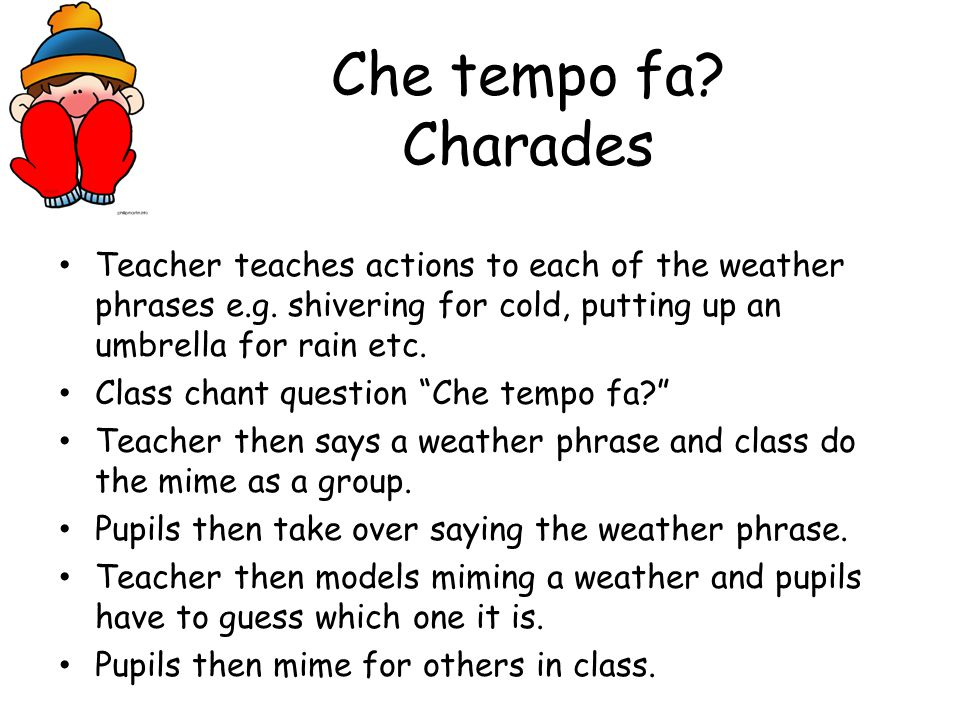 Che tempo fa Charades Teacher teaches actions to each of the weather phrases e.g. shivering for cold, putting up an umbrella for rain etc.