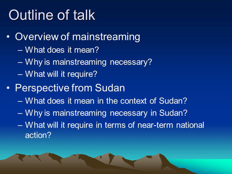 Outline of talk Overview of mainstreaming Perspective from Sudan