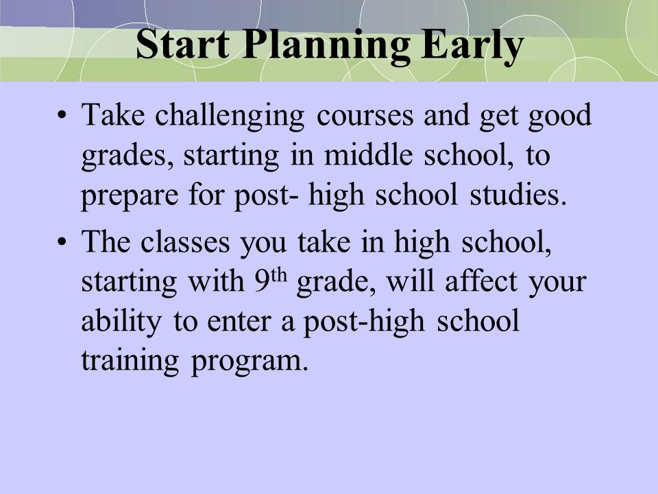 Start Planning Early Take challenging courses and get good grades, starting in middle school, to prepare for post- high school studies.