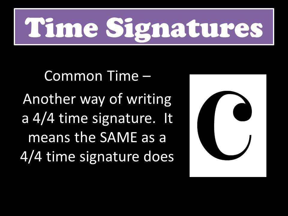 Time Signatures Common Time – Another way of writing a 4/4 time signature.