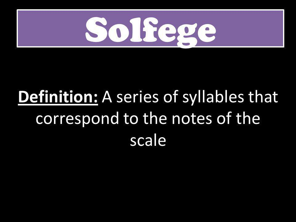 Solfege Definition: A series of syllables that correspond to the notes of the scale