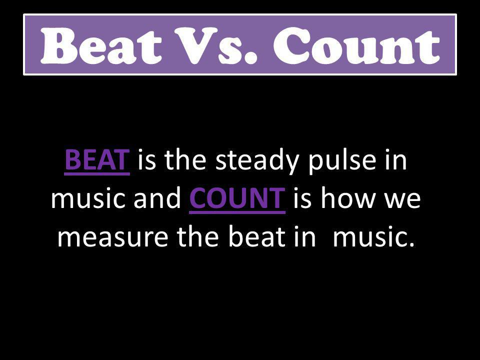 Beat Vs. Count BEAT is the steady pulse in music and COUNT is how we measure the beat in music.