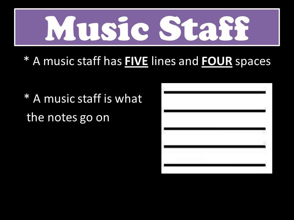 Music Staff * A music staff has FIVE lines and FOUR spaces * A music staff is what the notes go on