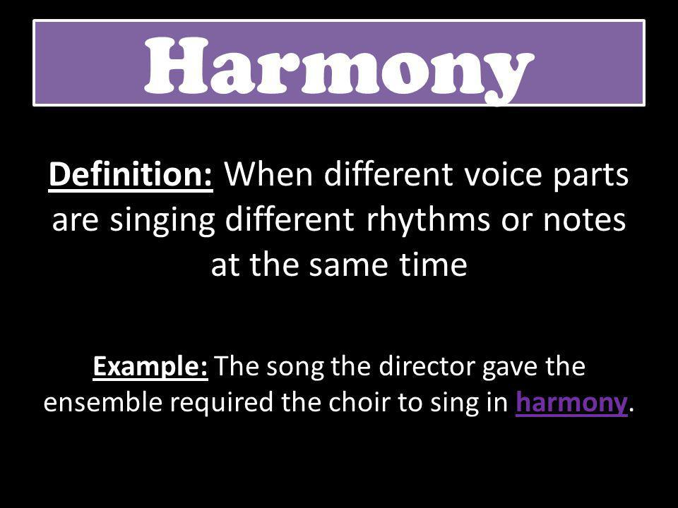Harmony Definition: When different voice parts are singing different rhythms or notes at the same time.