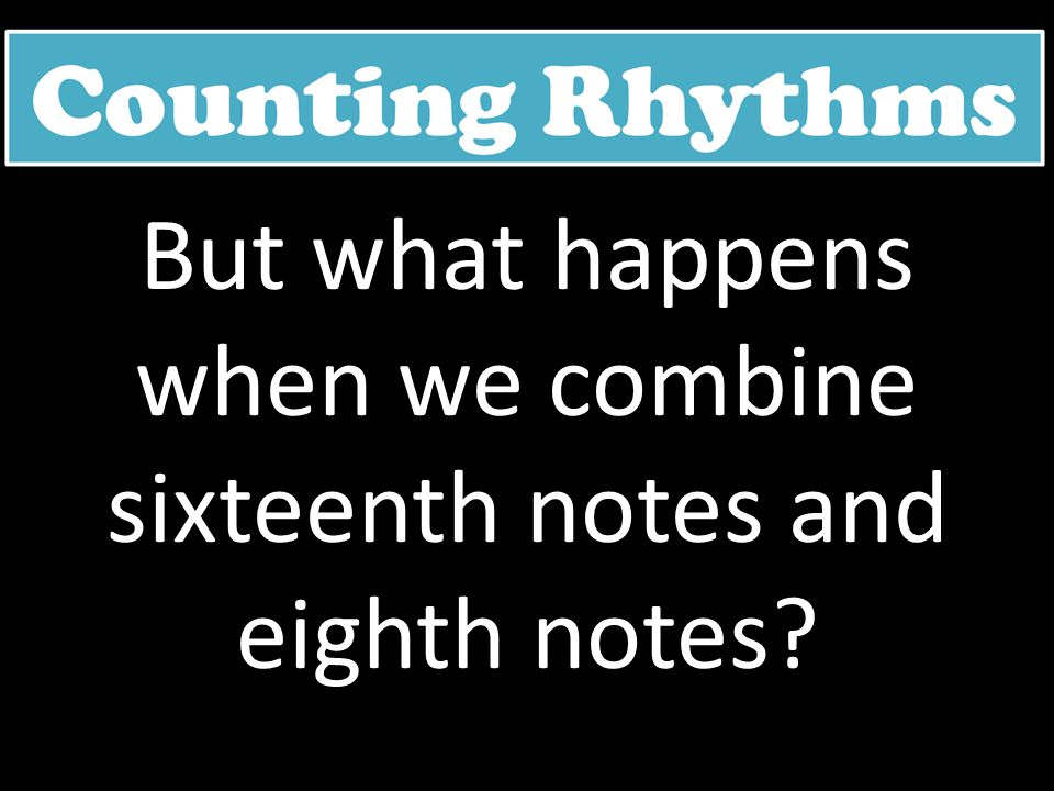But what happens when we combine sixteenth notes and eighth notes