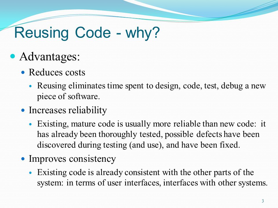 Reusing Code - why Advantages: Reduces costs Increases reliability