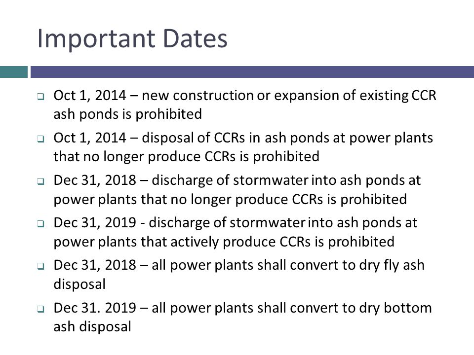 Important Dates Oct 1, 2014 – new construction or expansion of existing CCR ash ponds is prohibited.