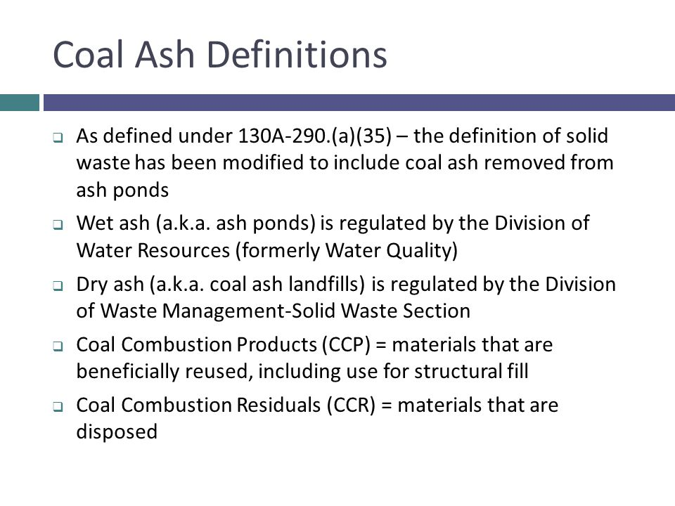 Coal Ash Definitions As defined under 130A-290.(a)(35) – the definition of solid waste has been modified to include coal ash removed from ash ponds.