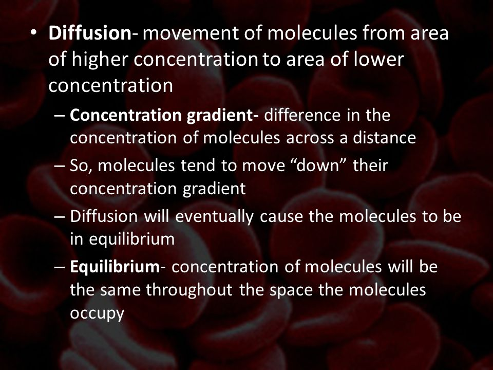 Diffusion- movement of molecules from area of higher concentration to area of lower concentration