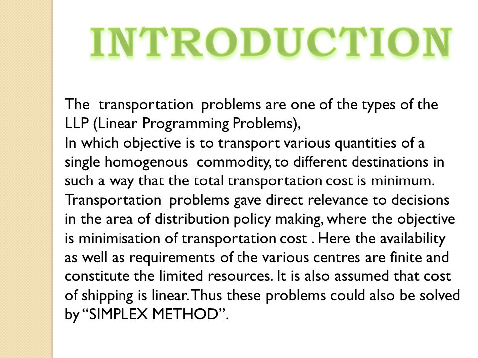 INTRODUCTION The transportation problems are one of the types of the LLP (Linear Programming Problems),