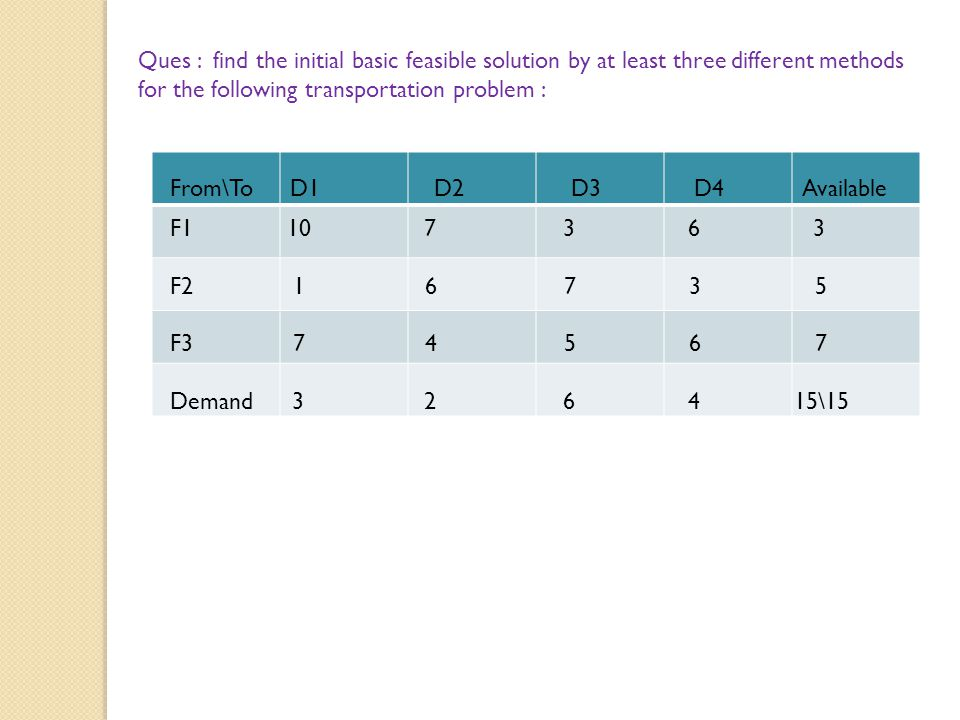 Ques : find the initial basic feasible solution by at least three different methods for the following transportation problem :