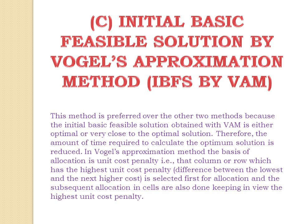(C) INITIAL BASIC FEASIBLE SOLUTION BY VOGEL'S APPROXIMATION METHOD (IBFS BY VAM)