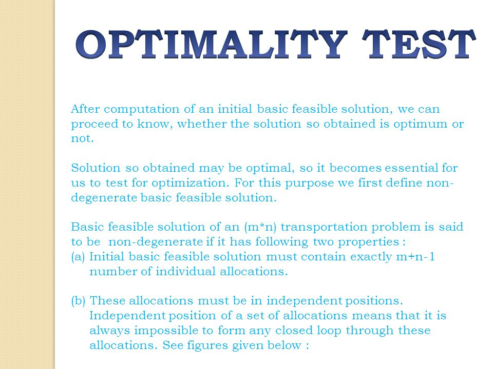 OPTIMALITY TEST After computation of an initial basic feasible solution, we can proceed to know, whether the solution so obtained is optimum or not.