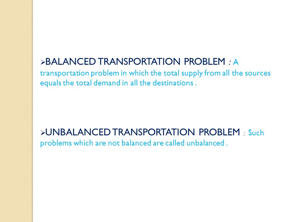 BALANCED TRANSPORTATION PROBLEM : A transportation problem in which the total supply from all the sources equals the total demand in all the destinations .
