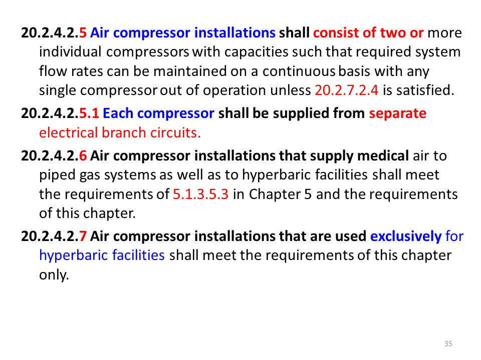 20.2.4.2.5 Air compressor installations shall consist of two or more individual compressors with capacities such that required system flow rates can be maintained on a continuous basis with any single compressor out of operation unless 20.2.7.2.4 is satisfied.