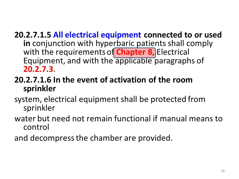 20.2.7.1.5 All electrical equipment connected to or used in conjunction with hyperbaric patients shall comply with the requirements of Chapter 8, Electrical Equipment, and with the applicable paragraphs of 20.2.7.3.