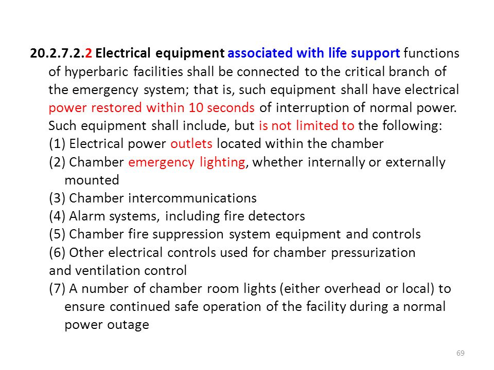 20.2.7.2.2 Electrical equipment associated with life support functions of hyperbaric facilities shall be connected to the critical branch of the emergency system; that is, such equipment shall have electrical power restored within 10 seconds of interruption of normal power.