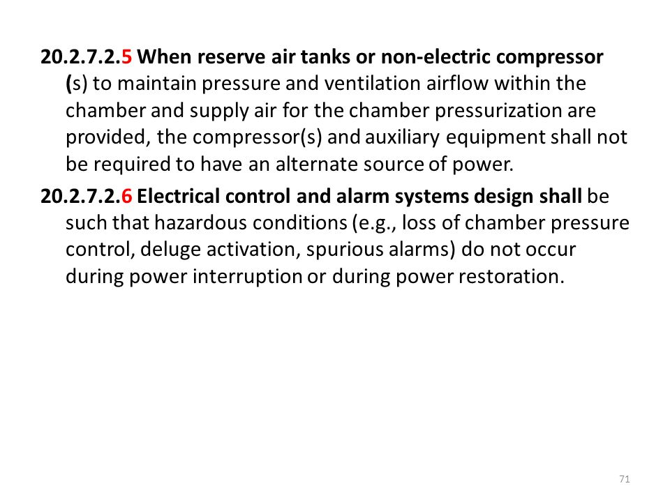 20.2.7.2.5 When reserve air tanks or non-electric compressor (s) to maintain pressure and ventilation airflow within the chamber and supply air for the chamber pressurization are provided, the compressor(s) and auxiliary equipment shall not be required to have an alternate source of power.